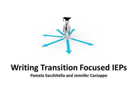 Writing Transition Focused IEPs Pamela Sacchitella and Jennifer Cacioppo.