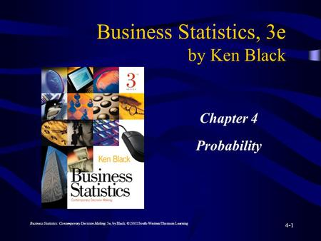 Business Statistics: Contemporary Decision Making, 3e, by Black. © 2001 South-Western/Thomson Learning 4-1 Business Statistics, 3e by Ken Black Chapter.