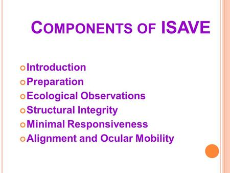 C OMPONENTS OF ISAVE Introduction Preparation Ecological Observations Structural Integrity Minimal Responsiveness Alignment and Ocular Mobility.