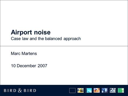 Airport noise Case law and the balanced approach Marc Martens 10 December 2007.
