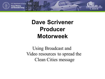 Dave Scrivener Producer Motorweek Using Broadcast and Video resources to spread the Clean Cities message.