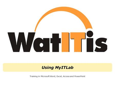Using MyITLab Training in Microsoft Word, Excel, Access and PowerPoint.