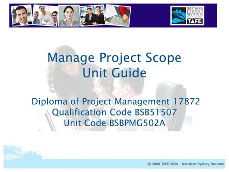 Manage Project Scope Unit Guide Diploma of Project Management 17872 Qualification Code BSB51507 Unit Code BSBPMG502A.