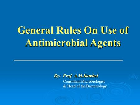 General Rules On Use of Antimicrobial Agents Consultant Microbiologist & Head of the Bacteriology By: Prof. A.M.Kambal.
