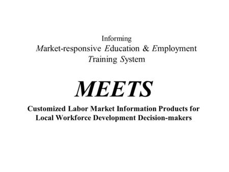 Informing Market-responsive Education & Employment Training System MEETS Customized Labor Market Information Products for Local Workforce Development Decision-makers.