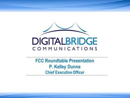 FCC Roundtable Presentation P. Kelley Dunne Chief Executive Officer.