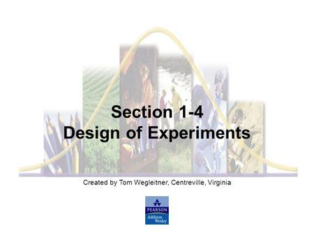 Created by Tom Wegleitner, Centreville, Virginia Section 1-4 Design of Experiments.