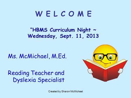 "Created by Sharon McMichael W E L C O M E ""HBMS Curriculum Night ~ Wednesday, Sept. 11, 2013 Ms. McMichael, M.Ed. Reading Teacher and Dyslexia Specialist."