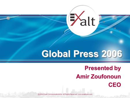 ©2006 Exalt Communications Inc. All Rights Reserved. www.exaltcom.com Global Press 2006 Presented by Amir Zoufonoun CEO.