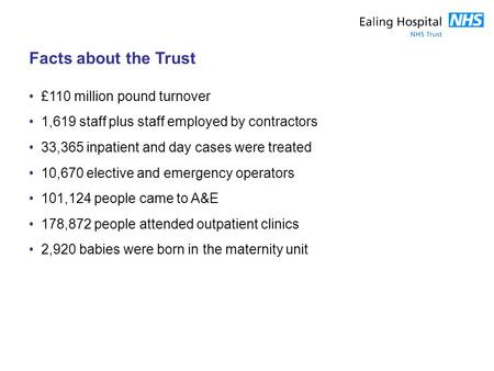 Facts about the Trust £110 million pound turnover 1,619 staff plus staff employed by contractors 33,365 inpatient and day cases were treated 10,670 elective.