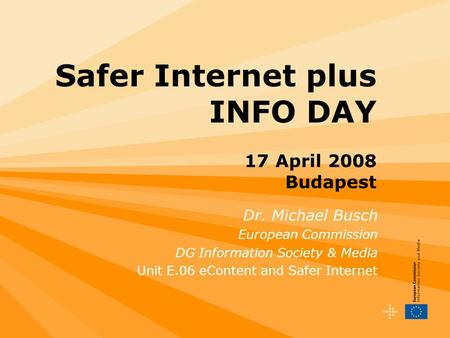Safer Internet plus INFO DAY 17 April 2008 Budapest Dr. Michael Busch European Commission DG Information Society & Media Unit E.06 eContent and Safer Internet.