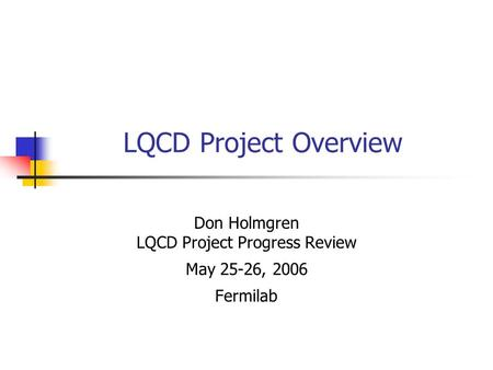 LQCD Project Overview Don Holmgren LQCD Project Progress Review May 25-26, 2006 Fermilab.
