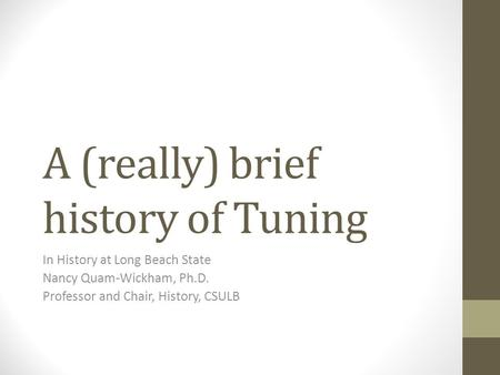 A (really) brief history of Tuning In History at Long Beach State Nancy Quam-Wickham, Ph.D. Professor and Chair, History, CSULB.