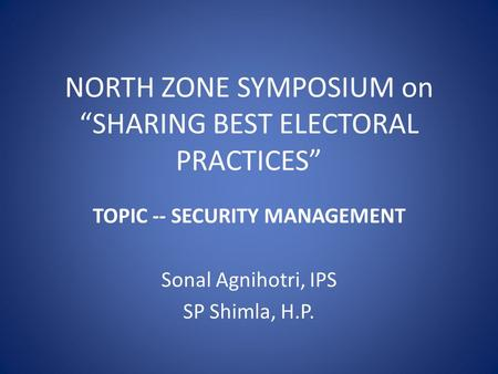 "NORTH ZONE SYMPOSIUM on ""SHARING BEST ELECTORAL PRACTICES"" TOPIC -- SECURITY MANAGEMENT Sonal Agnihotri, IPS SP Shimla, H.P."