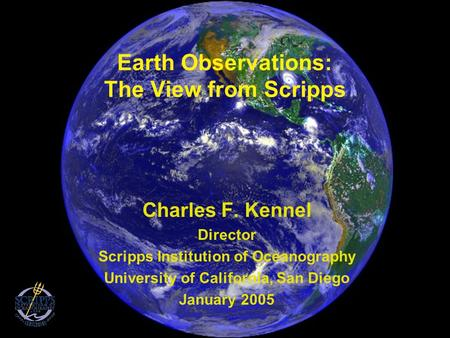 Earth Observations: The View from Scripps Charles F. Kennel Director Scripps Institution of Oceanography University of California, San Diego January 2005.