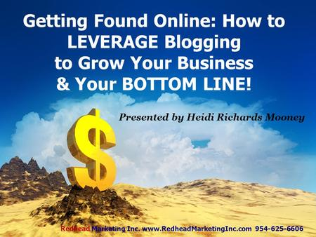 Getting Found Online: How to LEVERAGE Blogging to Grow Your Business & Your BOTTOM LINE! Presented by Heidi Richards Mooney Redhead Marketing Inc. www.RedheadMarketingInc.com.