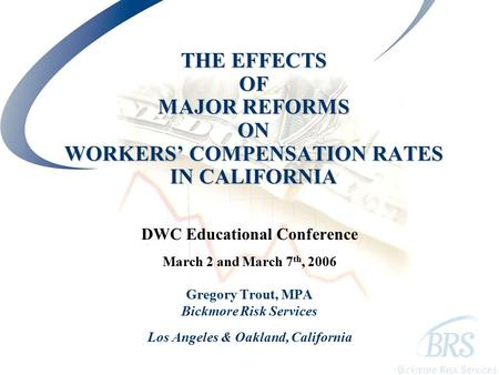 THE EFFECTS OF MAJOR REFORMS ON WORKERS' COMPENSATION RATES IN CALIFORNIA DWC Educational Conference March 2 and March 7 th, 2006 Gregory Trout, MPA Bickmore.