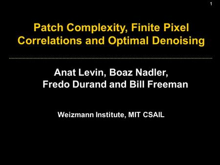1 Patch Complexity, Finite Pixel Correlations and Optimal Denoising Anat Levin, Boaz Nadler, Fredo Durand and Bill Freeman Weizmann Institute, MIT CSAIL.