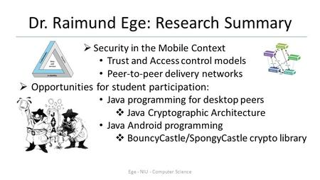Dr. Raimund Ege: Research Summary  Security in the Mobile Context Trust and Access control models Peer-to-peer delivery networks  Opportunities for student.