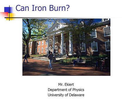 Can Iron Burn? Mr. Ekiert Department of Physics University of Delaware.