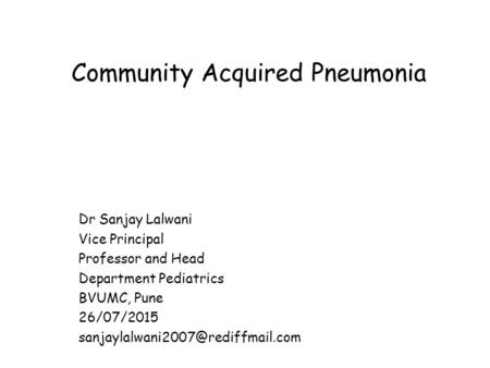 Community Acquired Pneumonia Dr Sanjay Lalwani Vice Principal Professor and Head Department Pediatrics BVUMC, Pune 26/07/2015