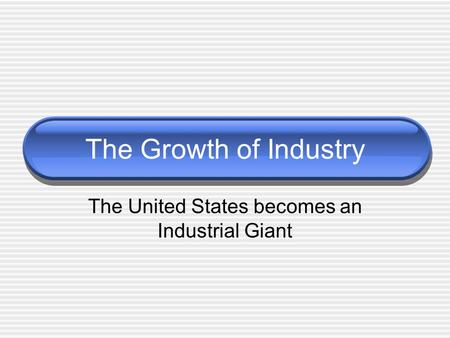 The United States becomes an Industrial Giant The Growth of Industry.