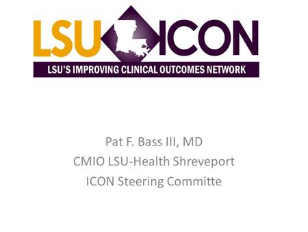 Pat F. Bass III, MD CMIO LSU-Health Shreveport ICON Steering Committe.