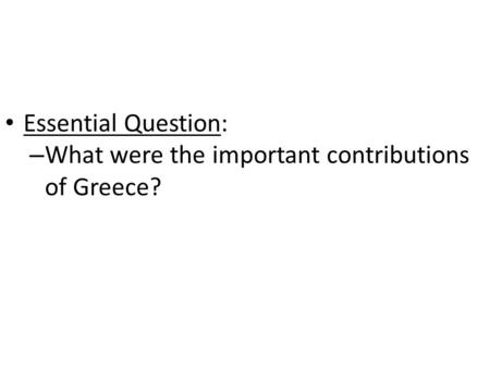Essential Question: What were the important contributions of Greece?