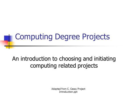 Adapted from C. Casey Project Introduction.ppt Computing Degree Projects An introduction to choosing and initiating computing related projects.