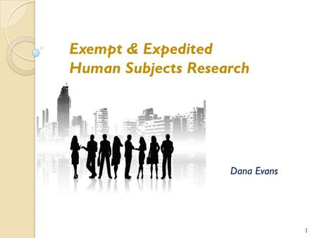 Dana Evans 1 1 Exempt & Expedited Human Subjects Research.