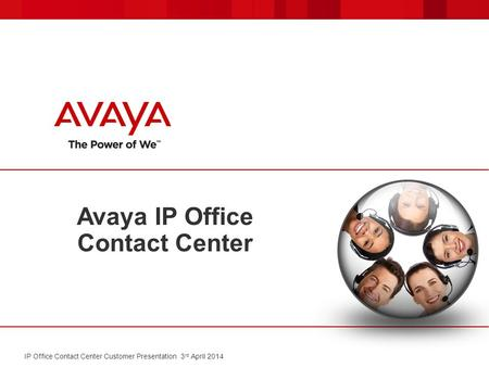 Avaya IP Office Contact Center IP Office Contact Center Customer Presentation 3 rd April 2014.