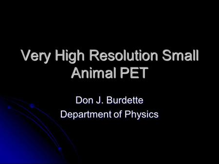 Very High Resolution Small Animal PET Don J. Burdette Department of Physics.