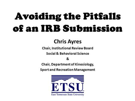 Avoiding the Pitfalls of an IRB Submission Chris Ayres Chair, Institutional Review Board Social & Behavioral Science & Chair, Department of Kinesiology,