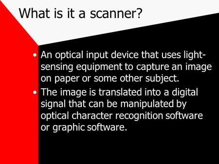What is it a scanner? An optical input device that uses light- sensing equipment to capture an image on paper or some other subject. The image is translated.