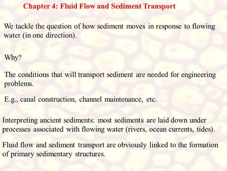 Chapter 4: Fluid Flow and Sediment Transport We tackle the question of how sediment moves in response to flowing water (in one direction). Why? The conditions.