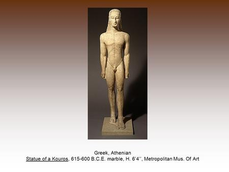 Greek, Athenian Statue of a Kouros, 615-600 B.C.E. marble, H. 6'4'', Metropolitan Mus. Of Art.