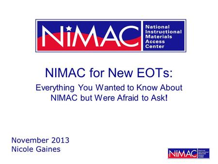 NIMAC for New EOTs: Everything You Wanted to Know About NIMAC but Were Afraid to Ask! November 2013 Nicole Gaines.