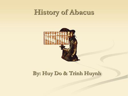 History of Abacus By: Huy Do & Trinh Huynh By: Huy Do & Trinh Huynh.