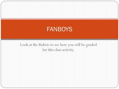 Look at the Rubric to see how you will be graded for this class activity. FANBOYS.