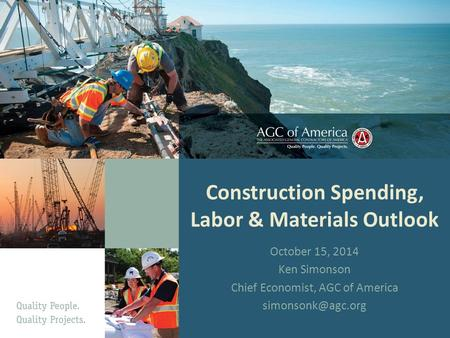 Construction Spending, Labor & Materials Outlook October 15, 2014 Ken Simonson Chief Economist, AGC of America