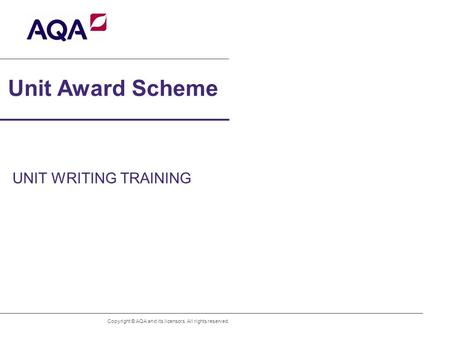 Unit Award Scheme UNIT WRITING TRAINING Copyright © AQA and its licensors. All rights reserved.
