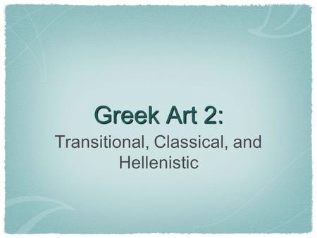 Greek Art 2: Transitional, Classical, and Hellenistic.