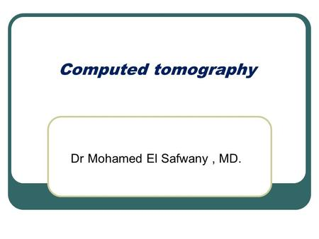 Dr Mohamed El Safwany, MD. Computed tomography. Intended learning outcome The student should learn at the end of this lecture procedures of CT.