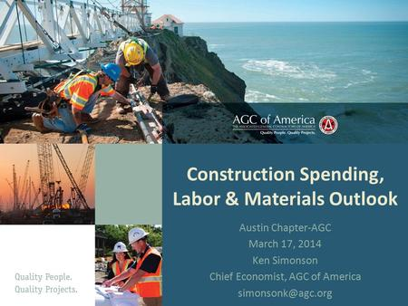 Construction Spending, Labor & Materials Outlook Austin Chapter-AGC March 17, 2014 Ken Simonson Chief Economist, AGC of America