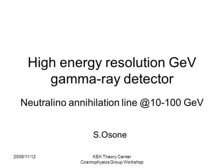 2009/11/12KEK Theory Center Cosmophysics Group Workshop High energy resolution GeV gamma-ray detector Neutralino annihilation GeV S.Osone.