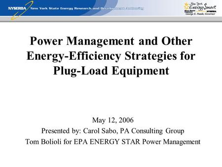 Power Management and Other Energy-Efficiency Strategies for Plug-Load Equipment May 12, 2006 Presented by: Carol Sabo, PA Consulting Group Tom Bolioli.