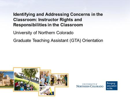 Identifying and Addressing Concerns in the Classroom: Instructor Rights and Responsibilities in the Classroom University of Northern Colorado Graduate.