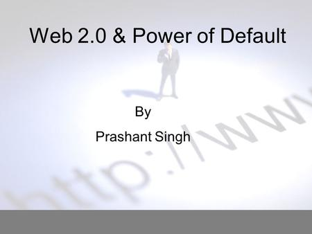 "Web 2.0 & Power of Default By Prashant Singh. Defining the Problem What is ""Power Of Default"" ?? Tendency of user to accept what is offered to him 2 3."