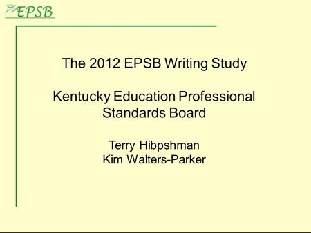 The 2012 EPSB Writing Study Kentucky Education Professional Standards Board Terry Hibpshman Kim Walters-Parker.