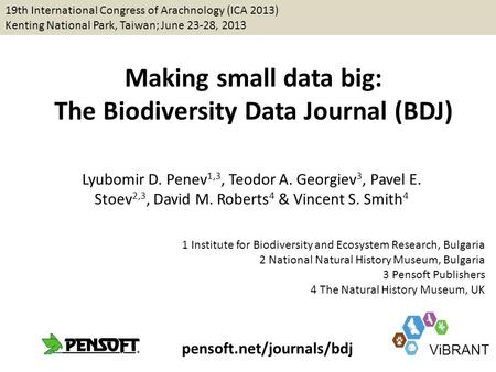 Making small data big: The Biodiversity Data Journal (BDJ) Lyubomir D. Penev 1,3, Teodor A. Georgiev 3, Pavel E. Stoev 2,3, David M. Roberts 4 & Vincent.